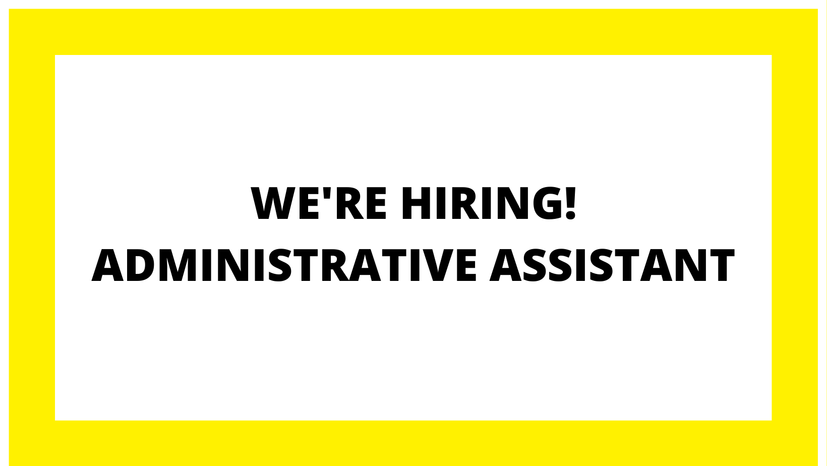 WE'RE HIRING! ADMINISTRATIVE ASSISTANT